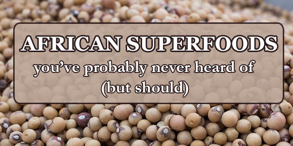 12 African Superfoods You've Never Heard Of (But Should)